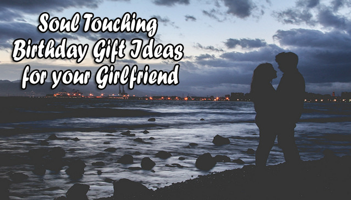 Soul Touching Birthday Gift Ideas for your Girlfriend