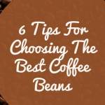 6 Tips For Choosing The Best Coffee Beans